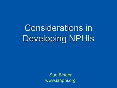 Considerations in Developing NPHIs Sue Binder www.ianphi.org.