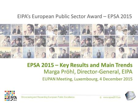 Showcasing and Rewarding European Public Excellence www.epsa2015.eu © EPSA 2015 – Key Results and Main Trends Marga Pröhl, Director-General, EIPA EUPAN.