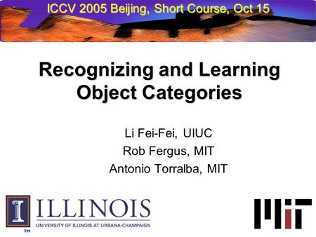 Li Fei-Fei, UIUC Rob Fergus, MIT Antonio Torralba, MIT Recognizing and Learning Object Categories ICCV 2005 Beijing, Short Course, Oct 15.