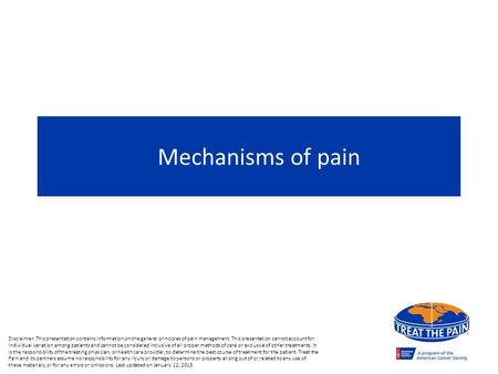 Mechanisms of pain Disclaimer: This presentation contains information on the general principles of pain management. This presentation cannot account for.