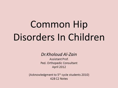 Common Hip Disorders In Children Dr.Kholoud Al-Zain Assistant Prof. Ped. Orthopedic Consultant April 2012 (Acknowledgment to 5 th cycle students 2010)