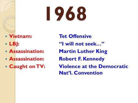 "1968 Vietnam: Tet Offensive LBJ:""I will not seek…"" Assassination: Martin Luther King Assassination: Robert F. Kennedy Caught on TV: Violence at the Democratic."