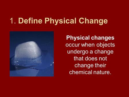 1. Define Physical Change Physical changes occur when objects undergo a change that does not change their chemical nature.
