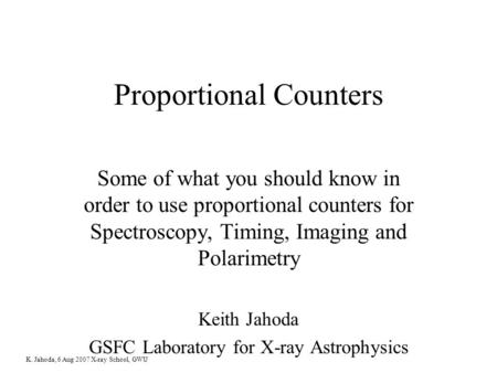 K. Jahoda, 6 Aug 2007 X-ray School, GWU Proportional Counters Some of what you should know in order to use proportional counters for Spectroscopy, Timing,