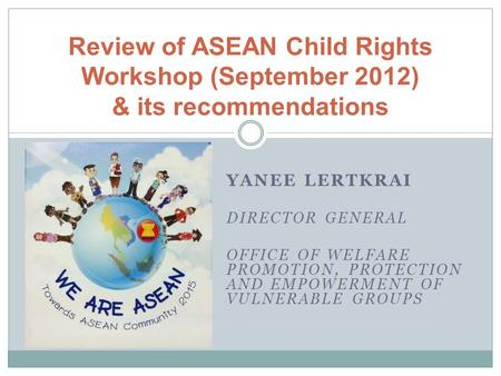 YANEE LERTKRAI DIRECTOR GENERAL OFFICE OF WELFARE PROMOTION, PROTECTION AND EMPOWERMENT OF VULNERABLE GROUPS Review of ASEAN Child Rights Workshop (September.