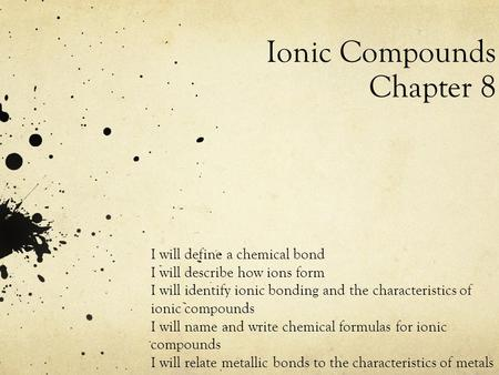 Ionic Compounds Chapter 8 I will define a chemical bond I will describe how ions form I will identify ionic bonding and the characteristics of ionic compounds.