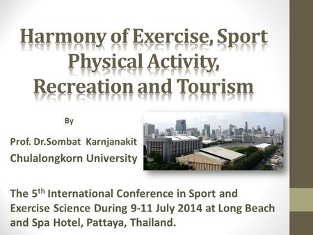 Prof. Dr.Sombat Karnjanakit Chulalongkorn University The 5 th International Conference in Sport and Exercise Science During 9-11 July 2014 at Long Beach.