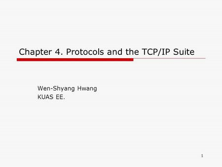 1 Chapter 4. Protocols and the TCP/IP Suite Wen-Shyang Hwang KUAS EE.