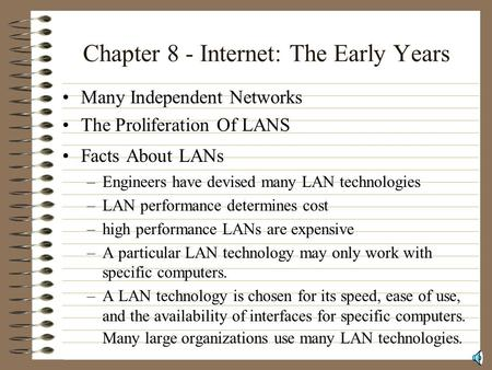 Chapter 8 - Internet: The Early Years Many Independent Networks The Proliferation Of LANS Facts About LANs –Engineers have devised many LAN technologies.