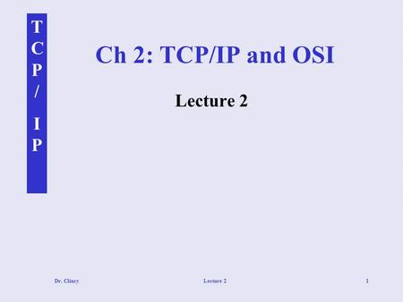 TCP/IPTCP/IP Dr. ClincyLecture 21 Ch 2: TCP/IP and OSI Lecture 2.