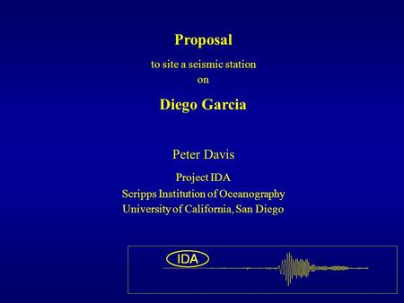 Proposal to site a seismic station on Diego Garcia Peter Davis Project IDA Scripps Institution of Oceanography University of California, San Diego.
