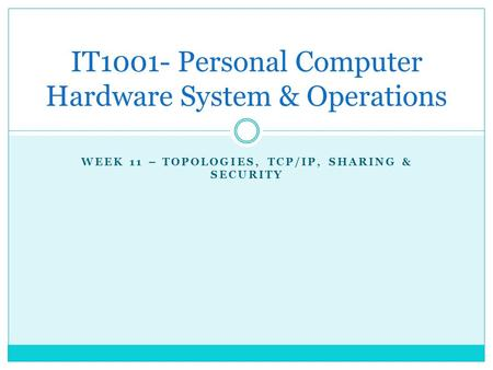 WEEK 11 – TOPOLOGIES, TCP/IP, SHARING & SECURITY IT1001- Personal Computer Hardware System & Operations.
