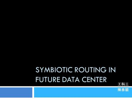SYMBIOTIC ROUTING IN FUTURE DATA CENTER 工科三 陳泰穎. Outline 1. CamCube 1. Traditional data center 2. The problems 3. CamCube philosophy 4. Feature 5. What's.