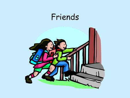 Friends. Who are your friends in school? Friends Who are your friends in school? Why are they your friend?