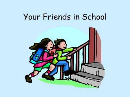 Your Friends in School. Friends Who are your friends in school? Why are they your friend? Do you have the same interests? Does your friend help you when.