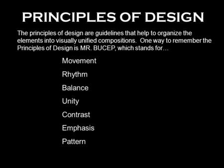 PRINCIPLES OF DESIGN The principles of design are guidelines that help to organize the elements into visually unified compositions. One way to remember.