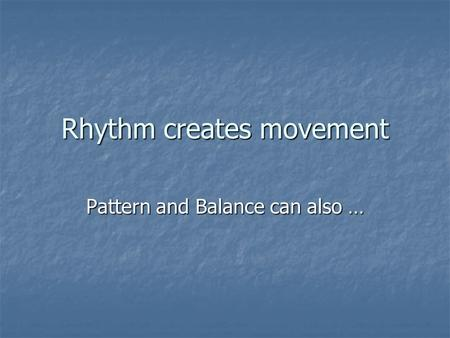 Rhythm creates movement Pattern and Balance can also …