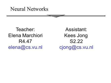 Neural Networks Teacher: Elena Marchiori R4.47 Assistant: Kees Jong S2.22