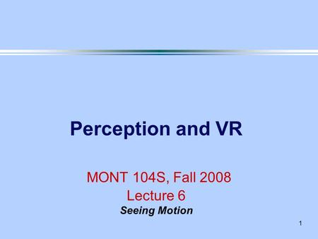 1 Perception and VR MONT 104S, Fall 2008 Lecture 6 Seeing Motion.