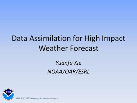 Data Assimilation for High Impact Weather Forecast Yuanfu Xie NOAA/OAR/ESRL OAR/ESRL/GSD/Forecast Applications Branch.