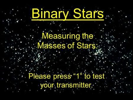 "Measuring the Masses of Stars: Binary Stars Please press ""1"" to test your transmitter."