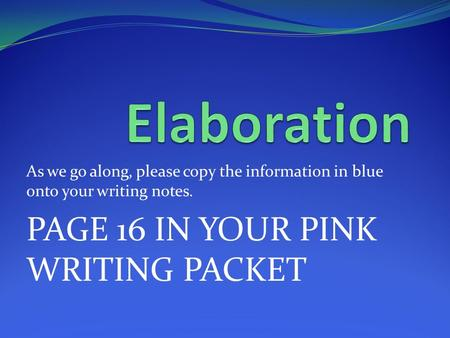 As we go along, please copy the information in blue onto your writing notes. PAGE 16 IN YOUR PINK WRITING PACKET.