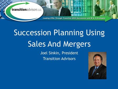 Succession Planning Using Sales And Mergers Joel Sinkin, President Transition Advisors.