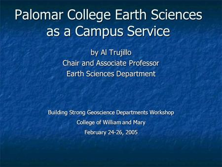 Palomar College Earth Sciences as a Campus Service by Al Trujillo Chair and Associate Professor Earth Sciences Department Building Strong Geoscience Departments.