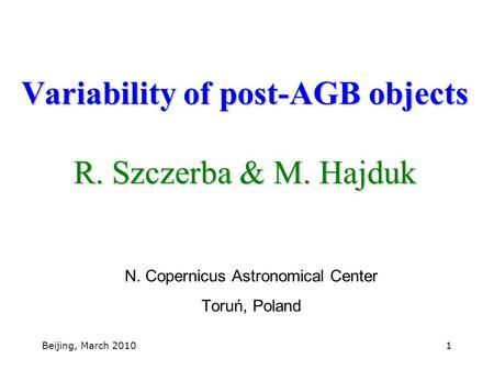 Beijing, March 20101 Variability of post-AGB objects R. Szczerba & M. Hajduk N. Copernicus Astronomical Center Toruń, Poland.