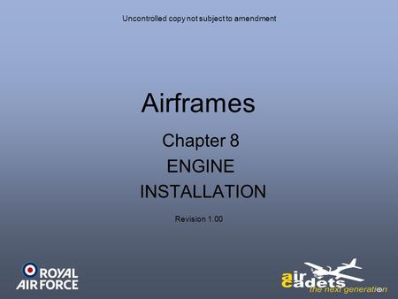 Uncontrolled copy not subject to amendment Airframes Revision 1.00 Chapter 8 ENGINE INSTALLATION.