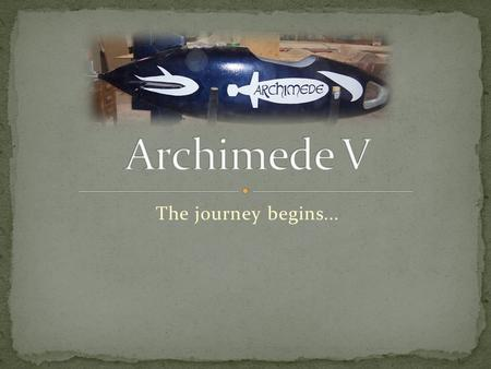 The journey begins.... The team Archimede IV 2007 results Submarine pros/cons Potential amelioration projects Fabrication of the submarine -Hull design.