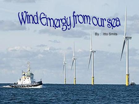 By : Itto Smits. The wind energy sails ships. During (1600 – 1700) Netherlands became rich en powerful when they establish trading with the help of sailing.