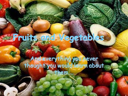 Fruits and Vegetables And everything you never thought you would learn about them….