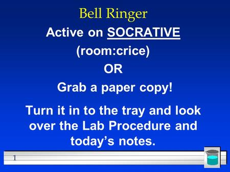 1 Bell Ringer Active on SOCRATIVE (room:crice) OR Grab a paper copy! Turn it in to the tray and look over the Lab Procedure and today's notes.