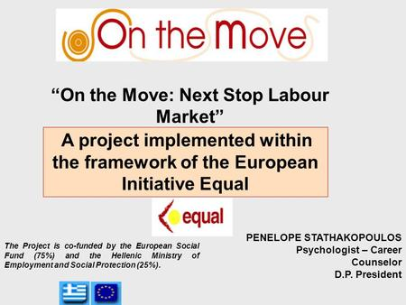 """On the Move: Next Stop Labour Market"" A project implemented within the framework of the European Initiative Equal PENELOPE STATHAKOPOULOS Psychologist."