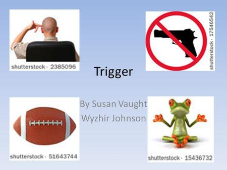 Trigger By Susan Vaught Wyzhir Johnson. Title: Trigger What is your book's genre? Write it here: Realistic Fiction What is it? This book is about a boy.
