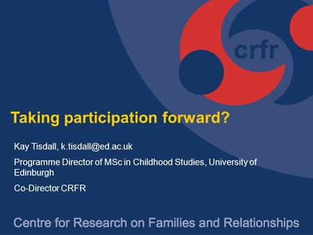 Taking participation forward? Kay Tisdall, Programme Director of MSc in Childhood Studies, University of Edinburgh Co-Director CRFR.