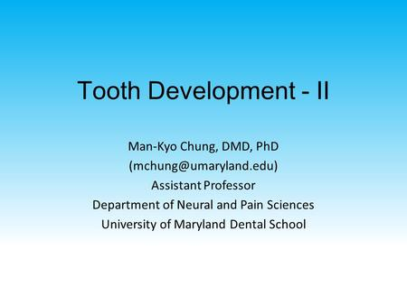 Tooth Development - II Man-Kyo Chung, DMD, PhD Assistant Professor Department of Neural and Pain Sciences University of Maryland.