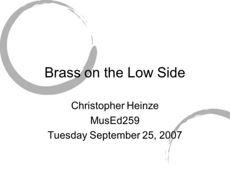 Brass on the Low Side Christopher Heinze MusEd259 Tuesday September 25, 2007.
