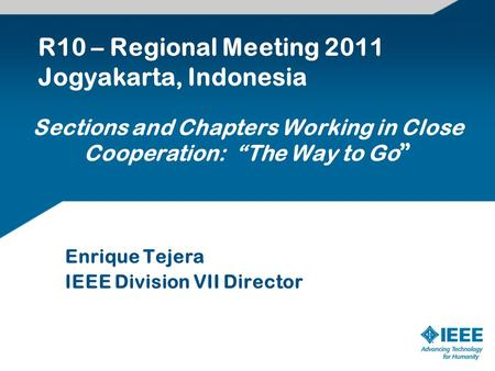 "Sections and Chapters Working in Close Cooperation: ""The Way to Go "" Enrique Tejera IEEE Division VII Director R10 – Regional Meeting 2011 Jogyakarta,"