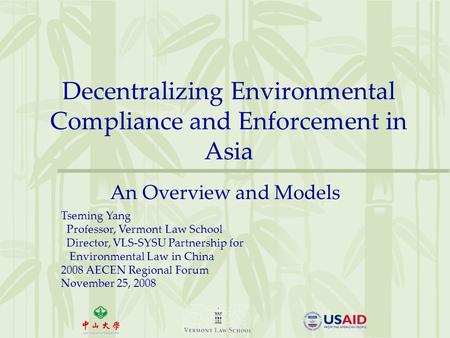 Decentralizing Environmental Compliance and Enforcement in Asia An Overview and Models Tseming Yang Professor, Vermont Law School Director, VLS-SYSU Partnership.