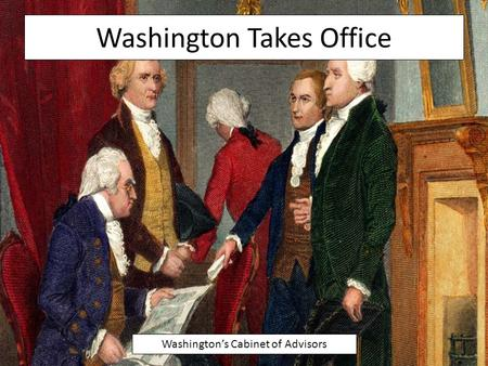 Washington Takes Office Washington's Cabinet of Advisors.