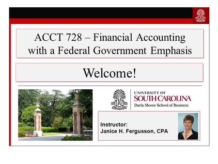 Instructor: Janice H. Fergusson, CPA Welcome! ACCT 728 – Financial Accounting with a Federal Government Emphasis.