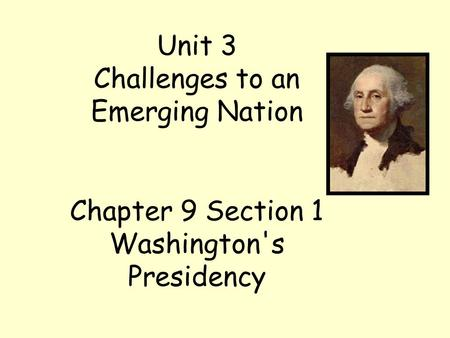 Unit 3 Challenges to an Emerging Nation Chapter 9 Section 1 Washington's Presidency.