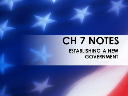 CH 7 NOTES ESTABLISHING A NEW GOVERNMENT. A NEW GOVERNMENT In 1789 each of the states that passed the Constitution sent electors to choose the first president.