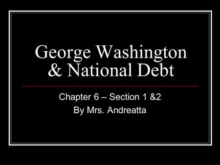 George Washington & National Debt Chapter 6 – Section 1 &2 By Mrs. Andreatta.