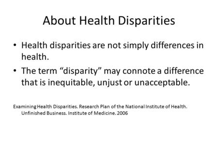 "About Health Disparities Health disparities are not simply differences in health. The term ""disparity"" may connote a difference that is inequitable, unjust."