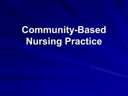 Community-Based Nursing Practice. Community-Based Nursing Focused on individual and family health needs Moving from traditional settings to community/neighborhood.