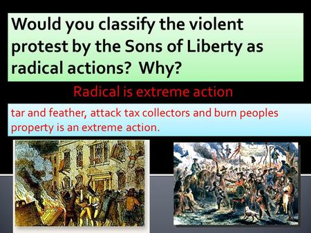 Tar and feather, attack tax collectors and burn peoples property is an extreme action. Radical is extreme action.