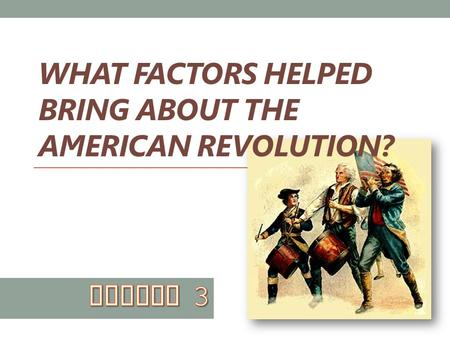 WHAT FACTORS HELPED BRING ABOUT THE AMERICAN REVOLUTION?